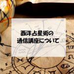 西洋占星術の通信講座について、基本情報からメリット、仕事など